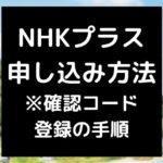 NHKプラス 申し込み手順 ※確認コード 登録の手順