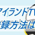 アイランドTV/ISLANDtv/登録方法/手順