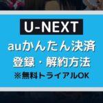 U-NEXT・無料トライアル・auかんたん決済